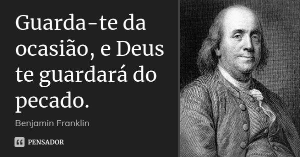 Guarda-te da ocasião, e Deus te guardará do pecado.... Frase de Benjamin Franklin.