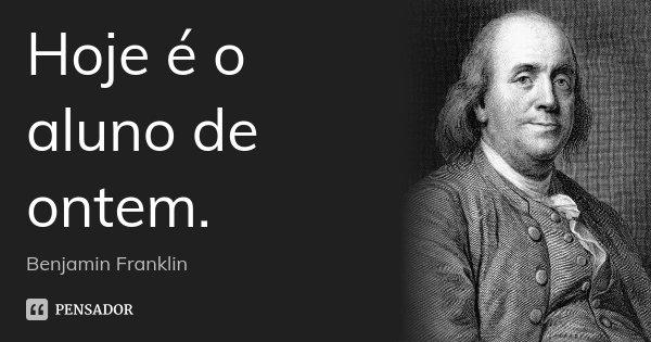 Hoje é o aluno de ontem.... Frase de Benjamin Franklin.