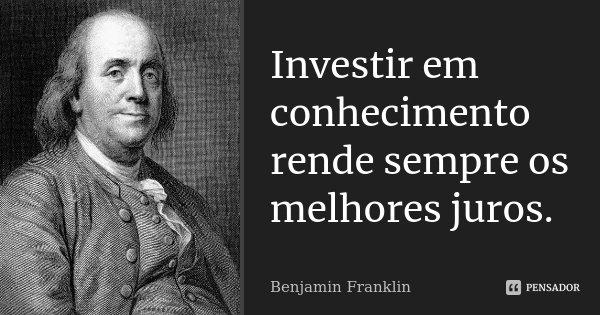 Investir em conhecimento rende sempre os melhores juros.... Frase de Benjamin Franklin.