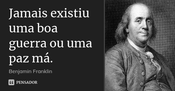 Jamais existiu uma boa guerra ou uma paz má.... Frase de Benjamin Franklin.