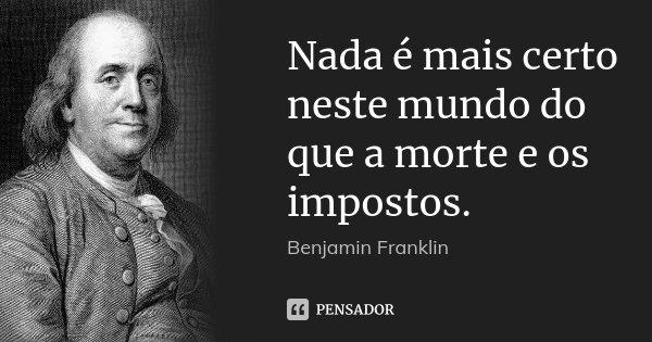 Nada é mais certo neste mundo do que a morte e os impostos.... Frase de Benjamin Franklin.