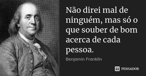 Não direi mal de ninguém, mas só o que souber de bom acerca de cada pessoa.... Frase de Benjamin Franklin.