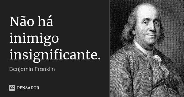 Não há inimigo insignificante.... Frase de Benjamin Franklin.