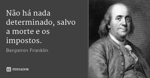 Não há nada determinado, salvo a morte e os impostos.... Frase de Benjamín Franklin.