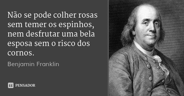Não se pode colher rosas sem temer os espinhos, nem desfrutar uma bela esposa sem o risco dos cornos.... Frase de Benjamin Franklin.