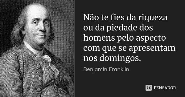 Não te fies da riqueza ou da piedade dos homens pelo aspecto com que se apresentam nos domingos.... Frase de Benjamin Franklin.