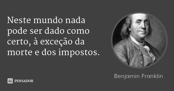 Neste mundo nada pode ser dado como certo, à exceção da morte e dos impostos.... Frase de Benjamin Franklin.