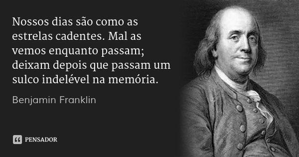 Nossos dias são como as estrelas cadentes. Mal as vemos enquanto passam; deixam depois que passam um sulco indelével na memória.... Frase de Benjamin Franklin.