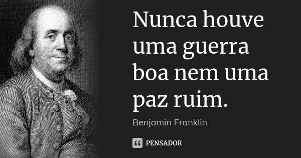 Nunca houve uma guerra boa nem uma paz ruim.... Frase de Benjamin Franklin.
