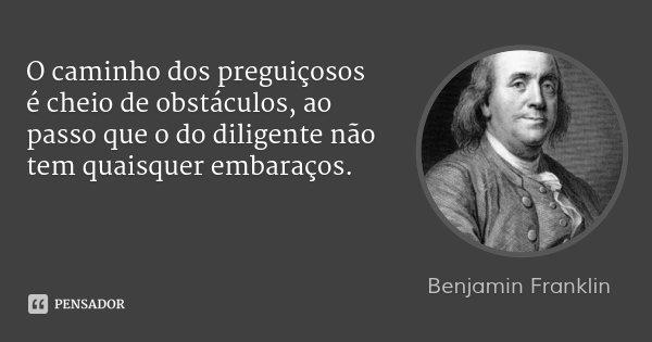 O caminho dos preguiçosos é cheio de obstáculos, ao passo que o do diligente não tem quaisquer embaraços.... Frase de Benjamin Franklin.