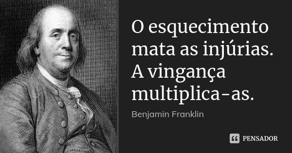 O esquecimento mata as injúrias. A vingança multiplica-as.... Frase de Benjamin Franklin.