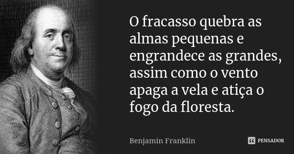 O fracasso quebra as almas pequenas e engrandece as grandes, assim como o vento apaga a vela e atiça o fogo da floresta.... Frase de Benjamin Franklin.