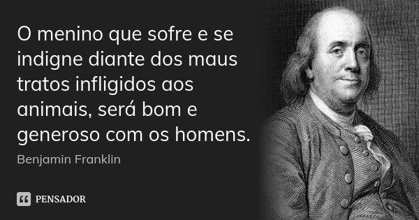 O menino que sofre e se indigne diante dos maus tratos infligidos aos animais, será bom e generoso com os homens.... Frase de Benjamin Franklin.