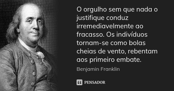 O orgulho sem que nada o justifique conduz irremediavelmente ao fracasso. Os indivíduos tornam-se como bolas cheias de vento, rebentam aos primeiro embate.... Frase de Benjamin Franklin.