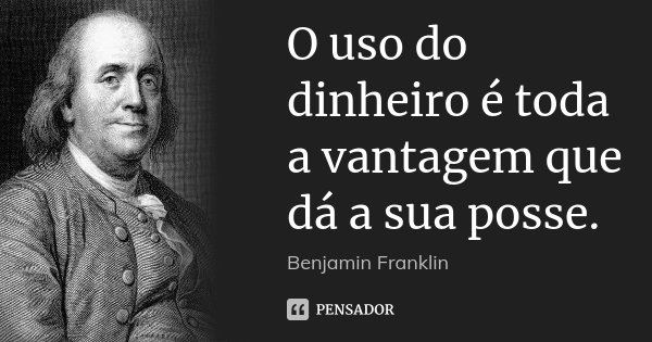 O uso do dinheiro é toda a vantagem que dá a sua posse.... Frase de Benjamin Franklin.