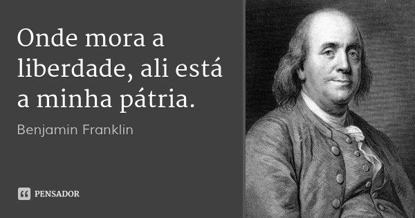 Onde mora a liberdade, ali está a minha pátria.... Frase de Benjamin Franklin.