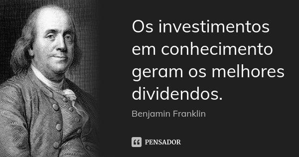 Os investimentos em conhecimento geram os melhores dividendos.... Frase de Benjamin Franklin.