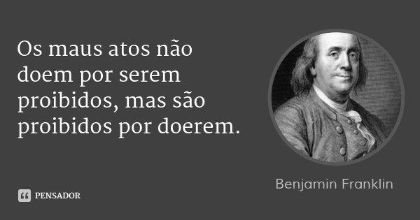 Os maus atos não doem por serem proibidos, mas são proibidos por doerem.... Frase de Benjamin Franklin.