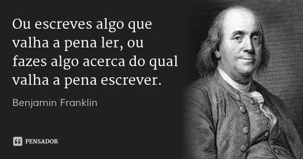 Ou escreves algo que valha a pena ler, ou fazes algo acerca do qual valha a pena escrever.... Frase de Benjamin Franklin.