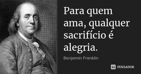 Para quem ama, qualquer sacrifício é alegria.... Frase de Benjamin Franklin.
