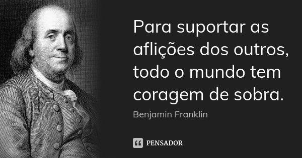 Para suportar as aflições dos outros, todo o mundo tem coragem de sobra.... Frase de Benjamin Franklin.