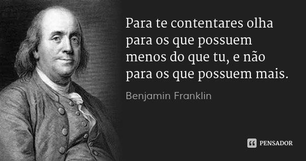 Para te contentares olha para os que possuem menos do que tu, e não para os que possuem mais.... Frase de Benjamin Franklin.