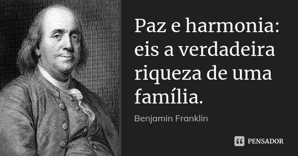 Paz e harmonia: eis a verdadeira riqueza de uma família.... Frase de Benjamin Franklin.