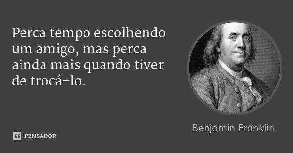 Perca tempo escolhendo um amigo, mas perca ainda mais quando tiver de trocá-lo.... Frase de Benjamin Franklin.
