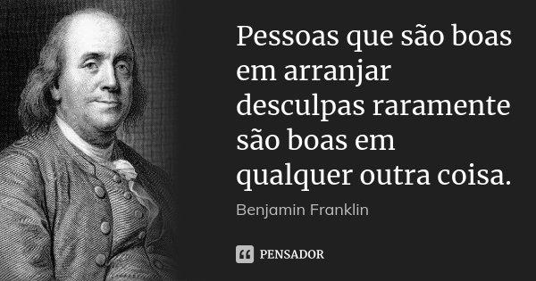 Pessoas que são boas em arranjar desculpas raramente são boas em qualquer outra coisa.... Frase de Benjamin Franklin.