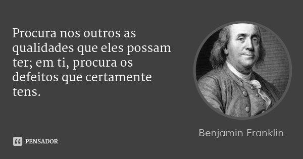 Procura nos outros as qualidades que eles possam ter; em ti, procura os defeitos que certamente tens.... Frase de Benjamin Franklin.
