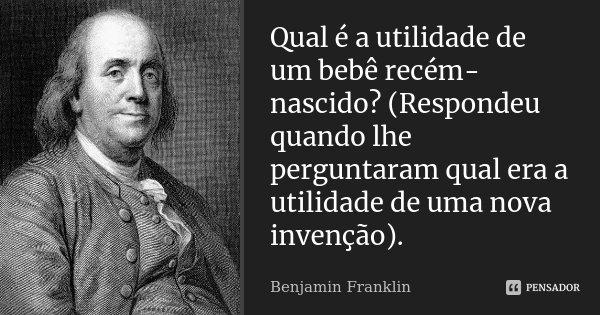 Qual é a utilidade de um bébé recém-nascido? (Respondeu quando lhe perguntaram qual era a utilidade de uma nova invenção).... Frase de Benjamin Franklin.