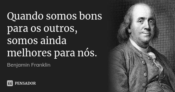 Quando somos bons para os outros, somos ainda melhores para nós.... Frase de Benjamin Franklin.