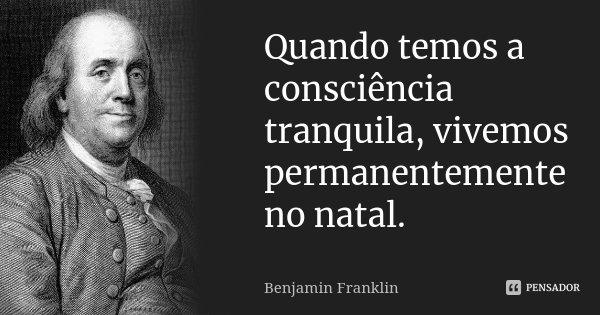 Quando temos a consciência tranquila, vivemos permanentemente no natal.... Frase de Benjamin Franklin.
