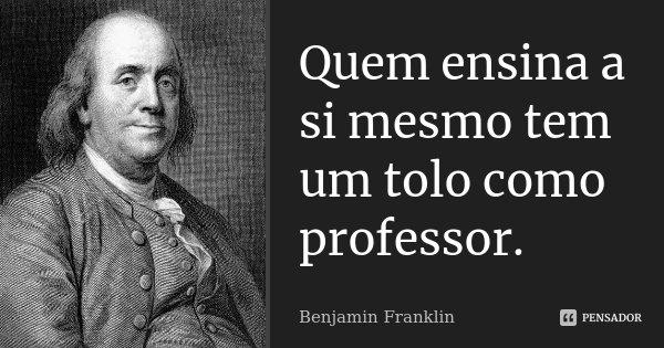 Quem ensina a si mesmo tem um tolo como professor.... Frase de Benjamin Franklin.