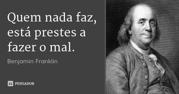 Quem nada faz, está prestes a fazer o mal.... Frase de Benjamin Franklin.