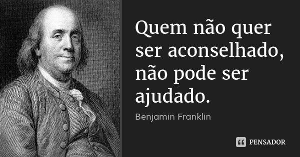Quem não quer ser aconselhado, não pode ser ajudado.... Frase de Benjamin Franklin.