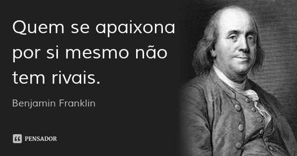 Quem se apaixona por si mesmo não tem rivais.... Frase de Benjamin Franklin.