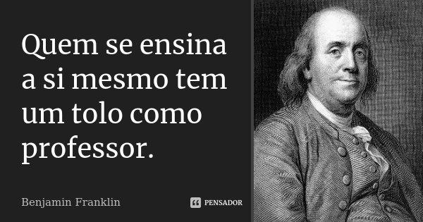 Quem se ensina a si mesmo tem um tolo como professor.... Frase de Benjamin Franklin.