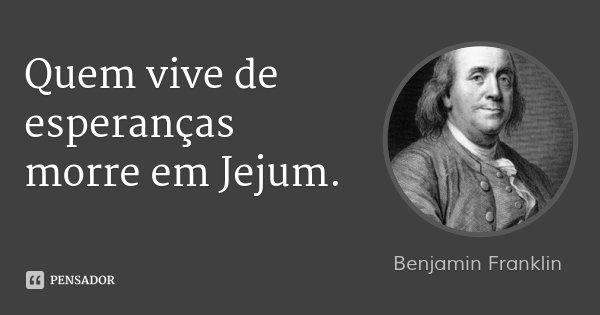 Quem vive de esperanças morre em Jejum.... Frase de Benjamin Franklin.