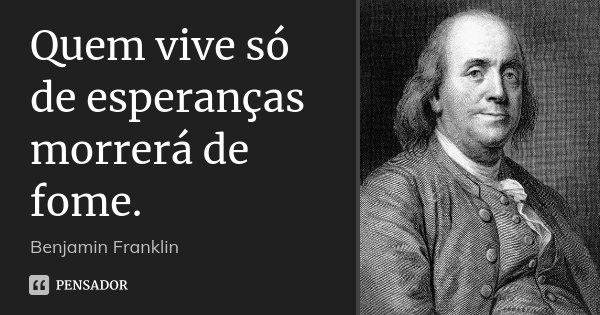 Quem vive só de esperanças morrerá de fome.... Frase de Benjamin Franklin.