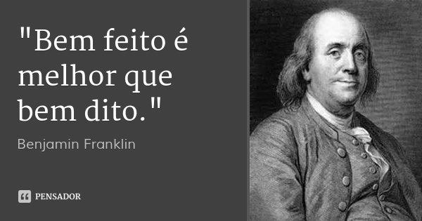 """""""Bem feito é melhor que bem dito.""""... Frase de Benjamin Franklin."""