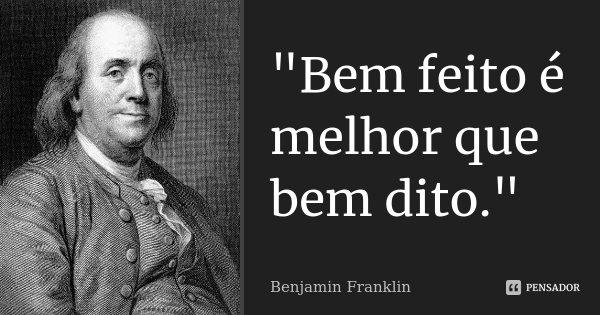 """""""Bem feito é melhor que bem dito.""""... Frase de - Benjamin Franklin."""