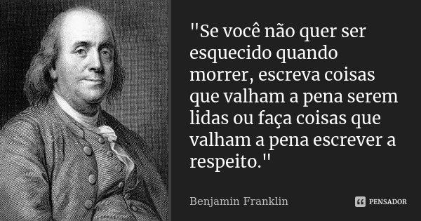 """""""Se você não quer ser esquecido quando morrer, escreva coisas que valham a pena serem lidas ou faça coisas que valham a pena escrever a respeito.""""... Frase de Benjamin Franklin."""