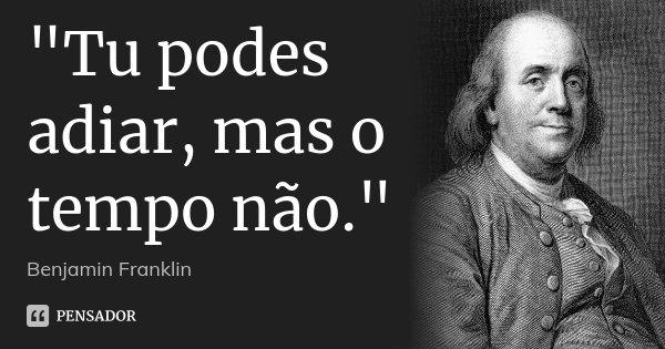 """""""Tu podes adiar, mas o tempo não.""""... Frase de - Benjamin Franklin."""