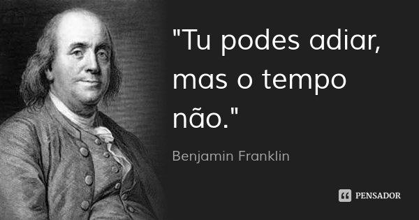"""""""Tu podes adiar, mas o tempo não.""""... Frase de Benjamin Franklin."""