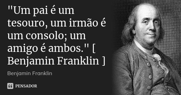 """""""Um pai é um tesouro, um irmão é um consolo; um amigo é ambos."""" [ Benjamin Franklin ]... Frase de Benjamin Franklin."""