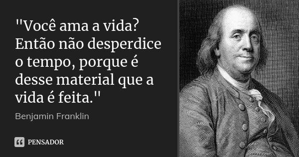 """""""Você ama a vida? Então não desperdice o tempo, porque é desse material que a vida é feita.""""... Frase de Benjamin Franklin."""