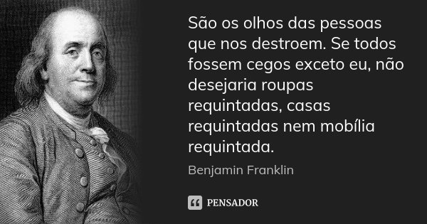 São os olhos das pessoas que nos destroem. Se todos fossem cegos exceto eu, não desejaria roupas requintadas, casas requintadas nem mobília requintada.... Frase de Benjamin Franklin.