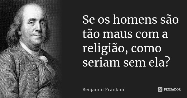 Se os homens são tão maus com a religião, como seriam sem ela?... Frase de Benjamin Franklin.
