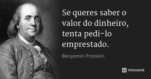 Se queres saber o valor do dinheiro, tenta pedi-lo emprestado.... Frase de Benjamin Franklin.